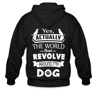 Zip hoodie yes actually the world does revolve around my dog