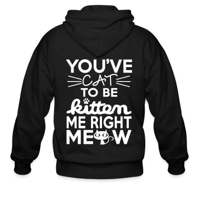 Zip hoodie You've cat to be kitten me right meow