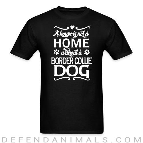 A house is not a home without a  Border Collie dog - Dog Breeds T-shirt
