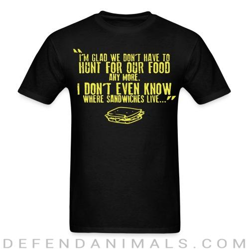 I'm glad we don't have to hunt for our food any more. I don't even know where sandwiches live... - Vegan T-shirt