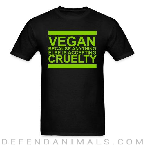Vegan because anything else is accepting cruelty - Vegan T-shirt