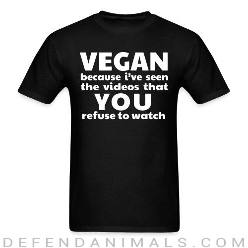 Vegan because i've seen the videos that you refuse to watch - Animal Rights Activism T-shirt