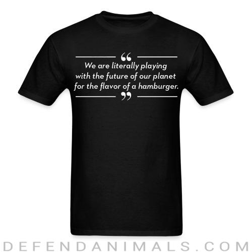 We are literally playing with the future of our planet for the flavor of hamburger - Vegan T-shirt
