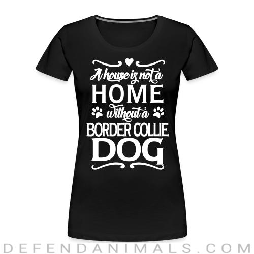 A house is not a home without a  Border Collie dog - Dog Breeds Women Organic T-shirt