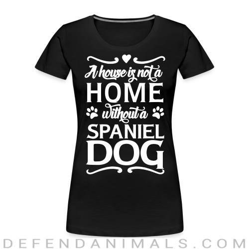 A house is not a home without a spiniel dog  - Dog Breeds Women Organic T-shirt