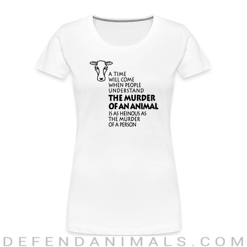 A time will come when people understand the murder of an animal is as heinous as the murder of a person  - Animal Rights Activism Women Organic T-shirt