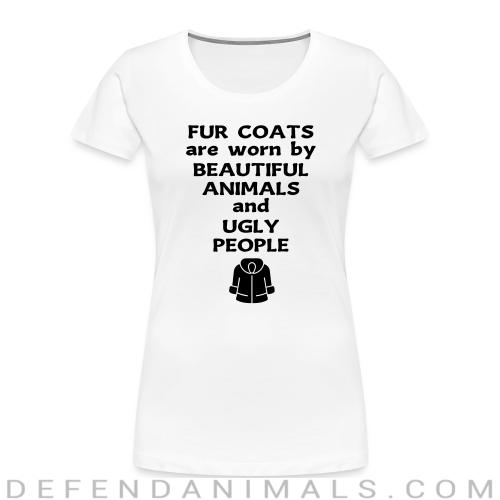 Fur coats are worn by beautiful animals and ugly people - Animal Rights Activism Women Organic T-shirt
