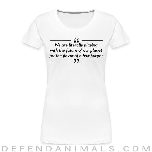 We are literally playing with the future of our planet for the flavor of hamburger - Vegan Women Organic T-shirt