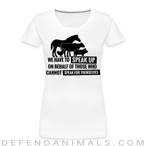 We have to speak up on behalf of those who can not speak for themselves - Animal Rights Activism Women Organic T-shirt