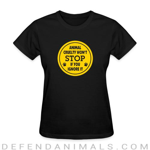 Women's t-shirt Animal crualty won\'t stop if you ignore it  - Animal Rights Activism