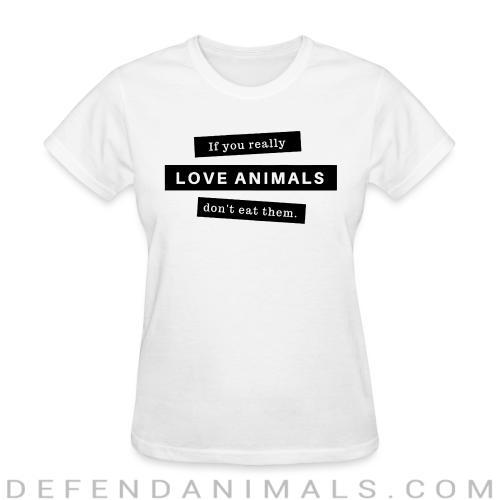 If you really love animals don't eat them - Animal Rights Activism Women T-shirt